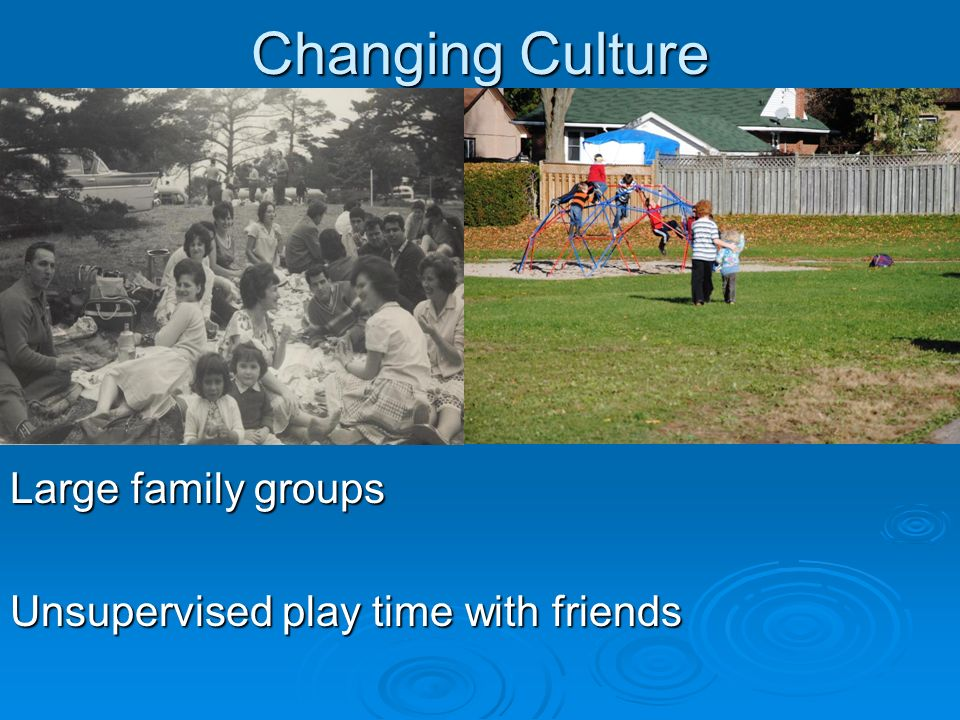 Changing Culture Large family groups Unsupervised play time with friends