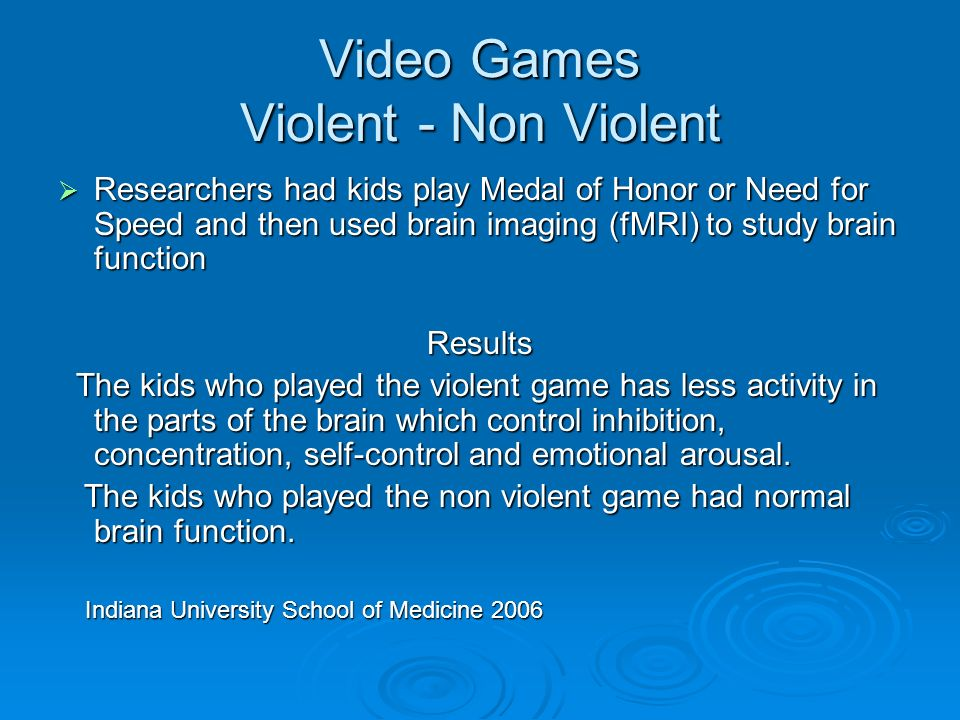 Video Games Violent - Non Violent Researchers had kids play Medal of Honor or Need for Speed and then used brain imaging (fMRI) to study brain function Researchers had kids play Medal of Honor or Need for Speed and then used brain imaging (fMRI) to study brain functionResults The kids who played the violent game has less activity in the parts of the brain which control inhibition, concentration, self-control and emotional arousal.