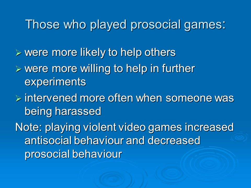 Those who played prosocial games : were more likely to help others were more likely to help others were more willing to help in further experiments were more willing to help in further experiments intervened more often when someone was being harassed intervened more often when someone was being harassed Note: playing violent video games increased antisocial behaviour and decreased prosocial behaviour