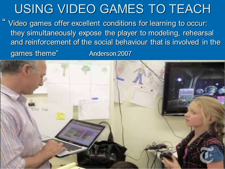USING VIDEO GAMES TO TEACH Video games offer excellent conditions for learning to occur: they simultaneously expose the player to modeling, rehearsal and reinforcement of the social behaviour that is involved in the games theme Anderson 2007 Video games offer excellent conditions for learning to occur: they simultaneously expose the player to modeling, rehearsal and reinforcement of the social behaviour that is involved in the games theme Anderson 2007