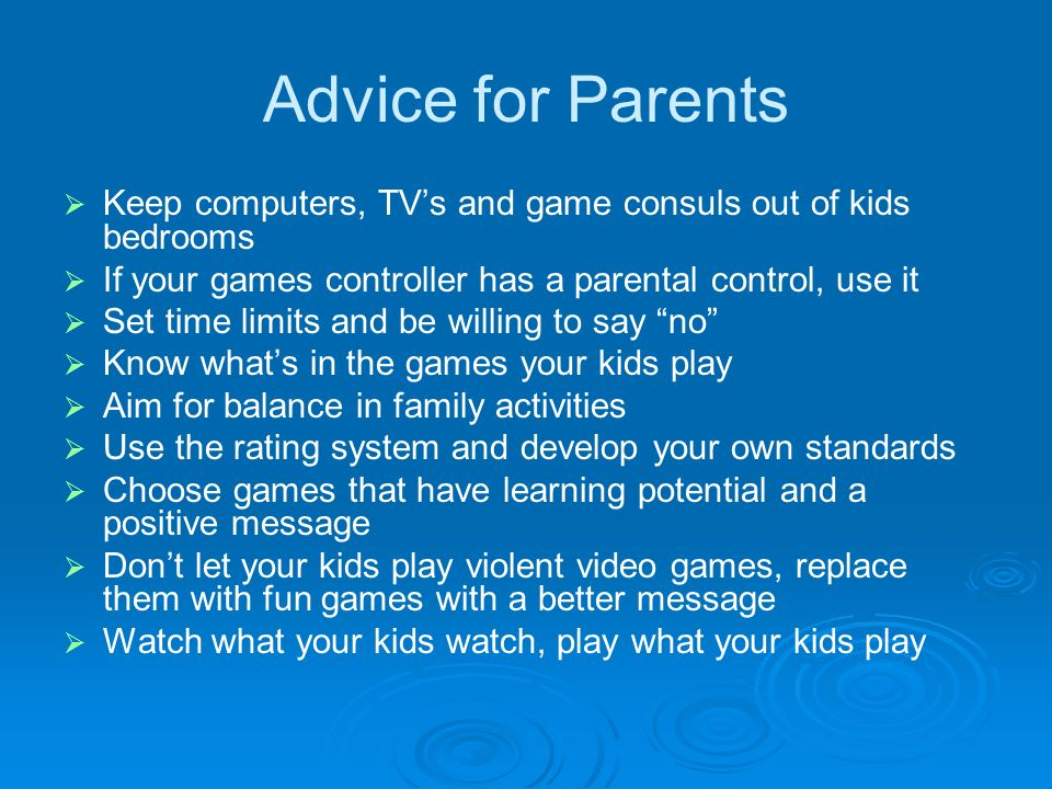 Advice for Parents Keep computers, TVs and game consuls out of kids bedrooms If your games controller has a parental control, use it Set time limits and be willing to say no Know whats in the games your kids play Aim for balance in family activities Use the rating system and develop your own standards Choose games that have learning potential and a positive message Dont let your kids play violent video games, replace them with fun games with a better message Watch what your kids watch, play what your kids play