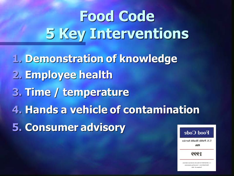 Food Code 5 Key Interventions 1. Demonstration of knowledge 2. Employee health 3. Time / temperature 4. Hands a vehicle of contamination 5. Consumer a