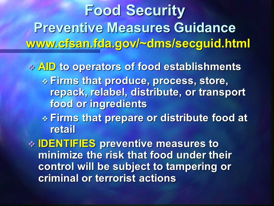 Food Security Preventive Measures Guidance RECOMMENDS review of current procedures and improvements as needed RECOMMENDS review of current procedures and improvements as needed ENCOURAGES the commitment of management and employees to be successful ENCOURAGES the commitment of management and employees to be successful ACKNOWLEDGES not all preventive measures are appropriate for every operation ACKNOWLEDGES not all preventive measures are appropriate for every operation SUPPORTS use of operational risk management to prioritize improvements SUPPORTS use of operational risk management to prioritize improvements