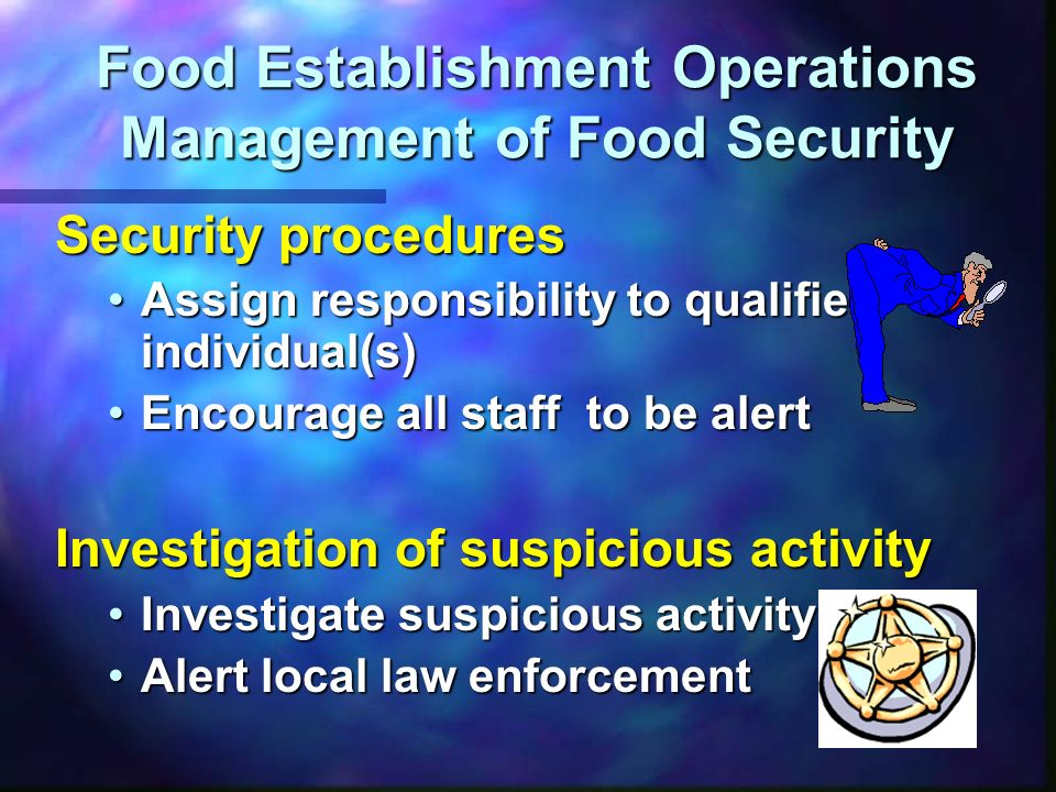 Food Establishment Operations Physical Security Food Establishment Operations Physical Security Visitors Observe incoming and outgoing vehiclesObserve incoming and outgoing vehicles Restricted entryRestricted entry Restrict access to food handling and storage areas and locker roomsRestrict access to food handling and storage areas and locker rooms Ensure there is a valid reason for the visitEnsure there is a valid reason for the visit Rules apply to everyoneRules apply to everyone