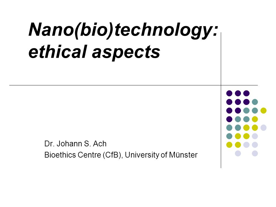 Nano(bio)technology: ethical aspects Dr. Johann S. Ach Bioethics Centre (CfB), University of Münster