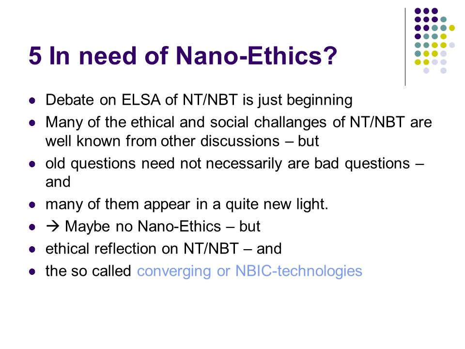 5 In need of Nano-Ethics? Debate on ELSA of NT/NBT is just beginning Many of the ethical and social challanges of NT/NBT are well known from other dis