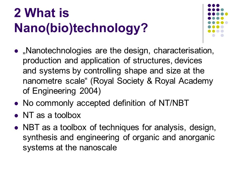2 What is Nano(bio)technology? Nanotechnologies are the design, characterisation, production and application of structures, devices and systems by con