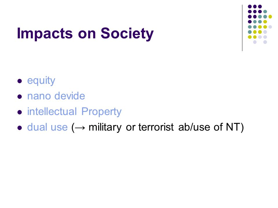 Impacts on Society equity nano devide intellectual Property dual use ( military or terrorist ab/use of NT)