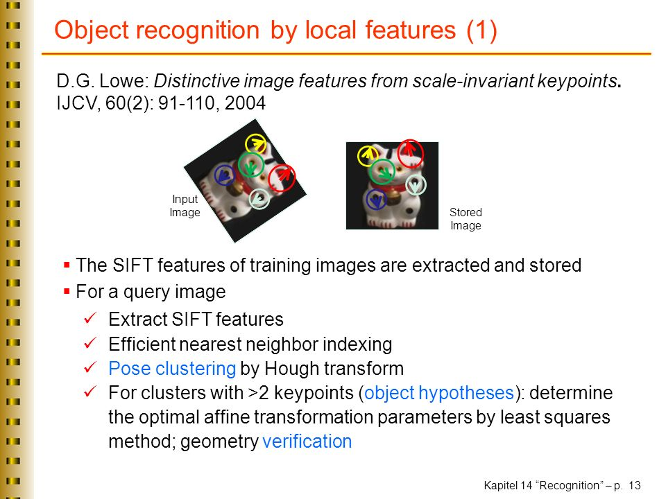 Kapitel 14 Recognition – p. 13 Object recognition by local features (1) D.G. Lowe: Distinctive image features from scale-invariant keypoints. IJCV, 60