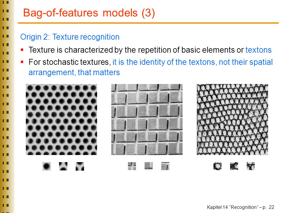 Kapitel 14 Recognition – p. 22 Bag-of-features models (3) Origin 2: Texture recognition Texture is characterized by the repetition of basic elements o