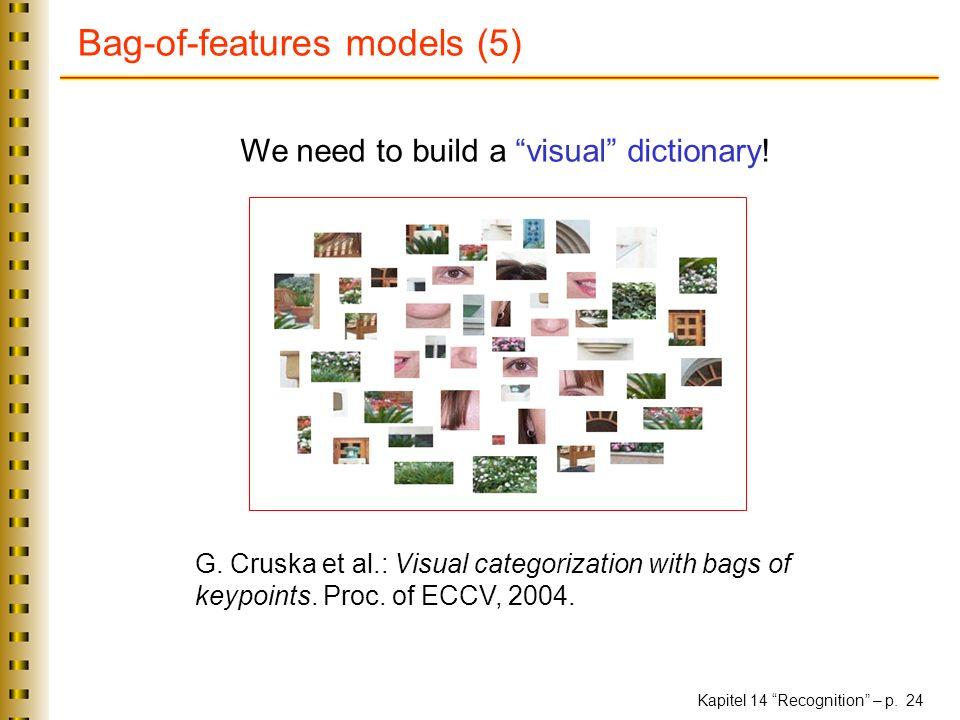 Kapitel 14 Recognition – p. 24 Bag-of-features models (5) G. Cruska et al.: Visual categorization with bags of keypoints. Proc. of ECCV, 2004. We need