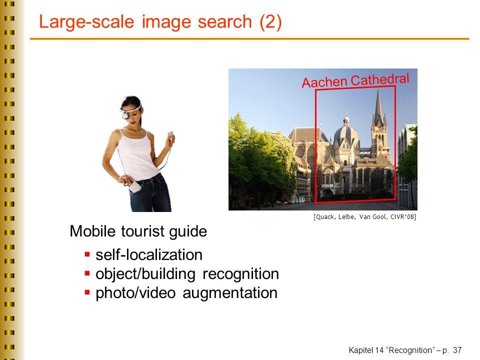 Kapitel 14 Recognition – p. 37 Large-scale image search (2) Mobile tourist guide self-localization object/building recognition photo/video augmentatio