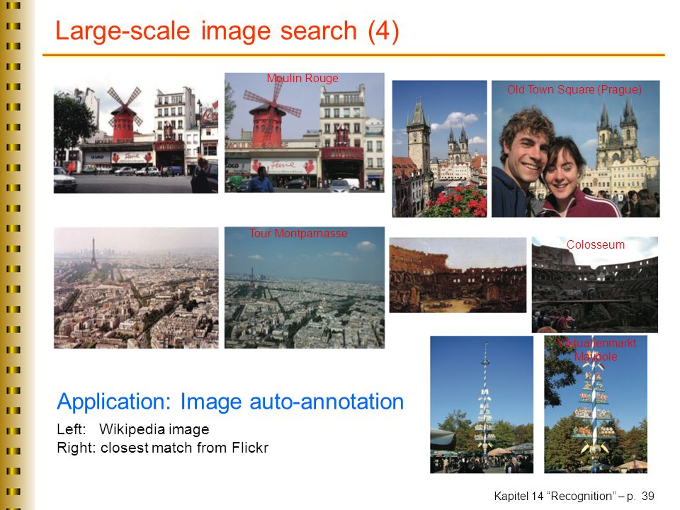 Kapitel 14 Recognition – p. 39 Large-scale image search (4) Application: Image auto-annotation Left: Wikipedia image Right: closest match from Flickr