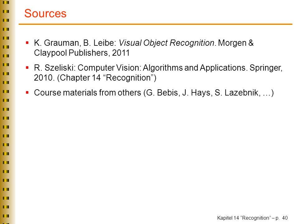 Kapitel 14 Recognition – p. 40 Sources K. Grauman, B. Leibe: Visual Object Recognition. Morgen & Claypool Publishers, 2011 R. Szeliski: Computer Visio