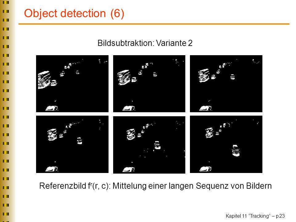 Kapitel 11 Tracking – p. 23 Object detection (6) Bildsubtraktion: Variante 2 Referenzbild f r (r, c): Mittelung einer langen Sequenz von Bildern