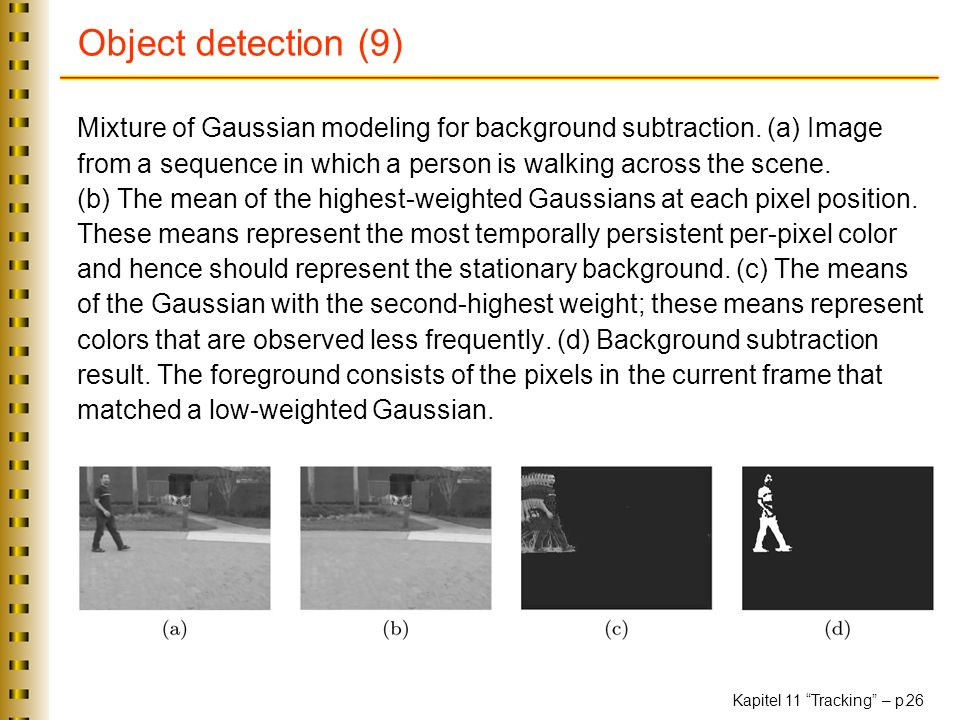 Kapitel 11 Tracking – p. 26 Object detection (9) Mixture of Gaussian modeling for background subtraction. (a) Image from a sequence in which a person