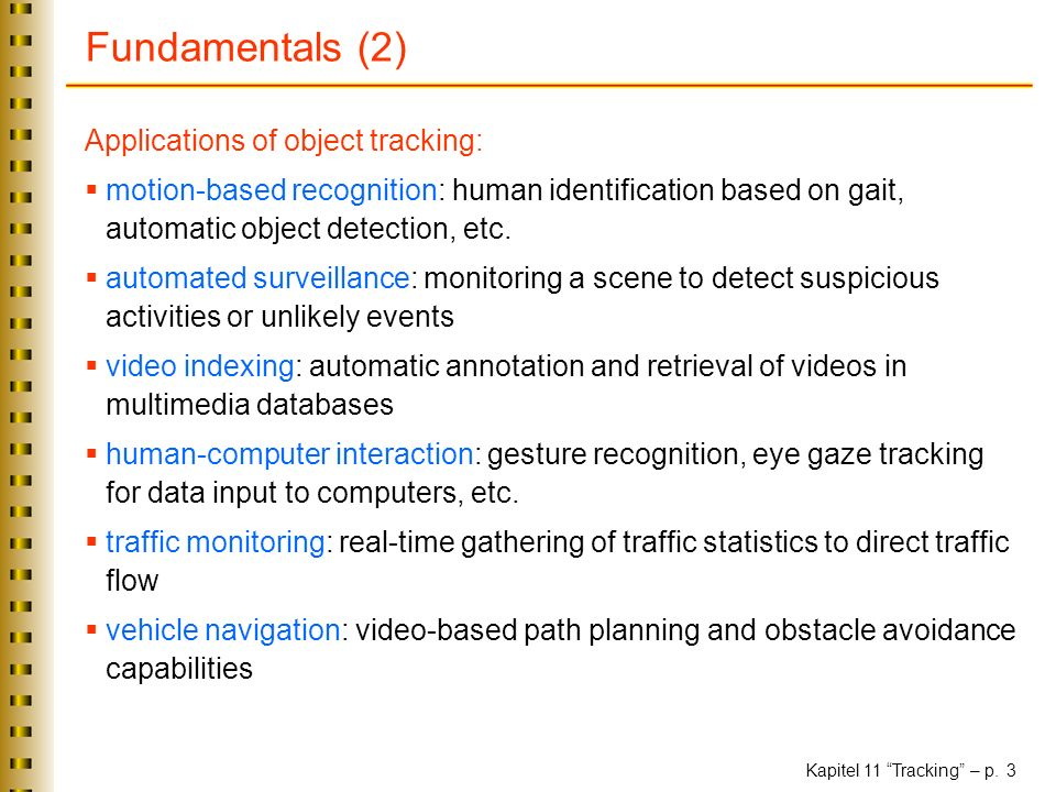 Kapitel 11 Tracking – p. 3 Fundamentals (2) Applications of object tracking: motion-based recognition: human identification based on gait, automatic o