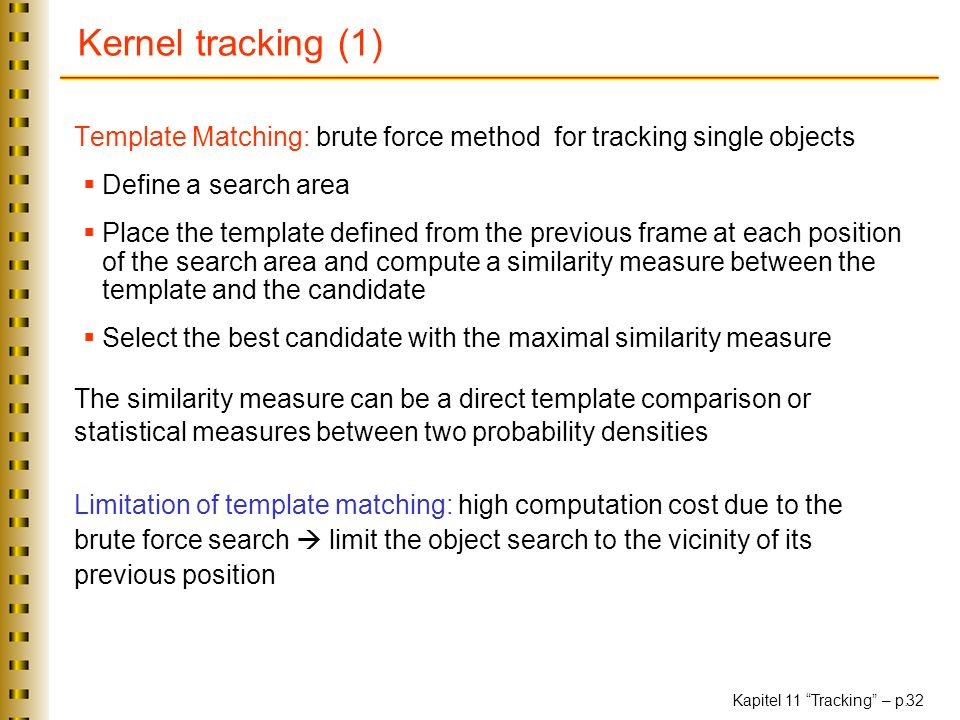Kapitel 11 Tracking – p. 32 Kernel tracking (1) Template Matching: brute force method for tracking single objects Define a search area Place the templ