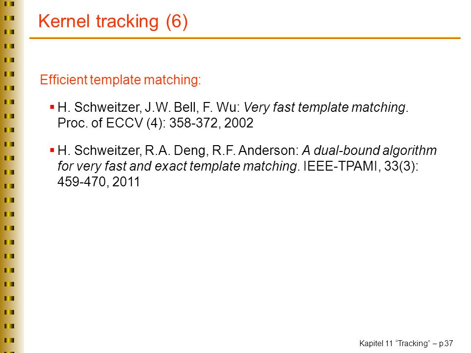 Kapitel 11 Tracking – p. 37 Kernel tracking (6) Efficient template matching: H. Schweitzer, J.W. Bell, F. Wu: Very fast template matching. Proc. of EC