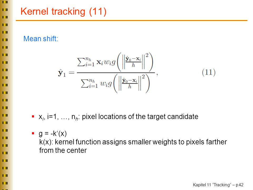 Kapitel 11 Tracking – p. 42 Kernel tracking (11) Mean shift: x i, i=1, …, n h : pixel locations of the target candidate g = -k(x) k(x): kernel functio
