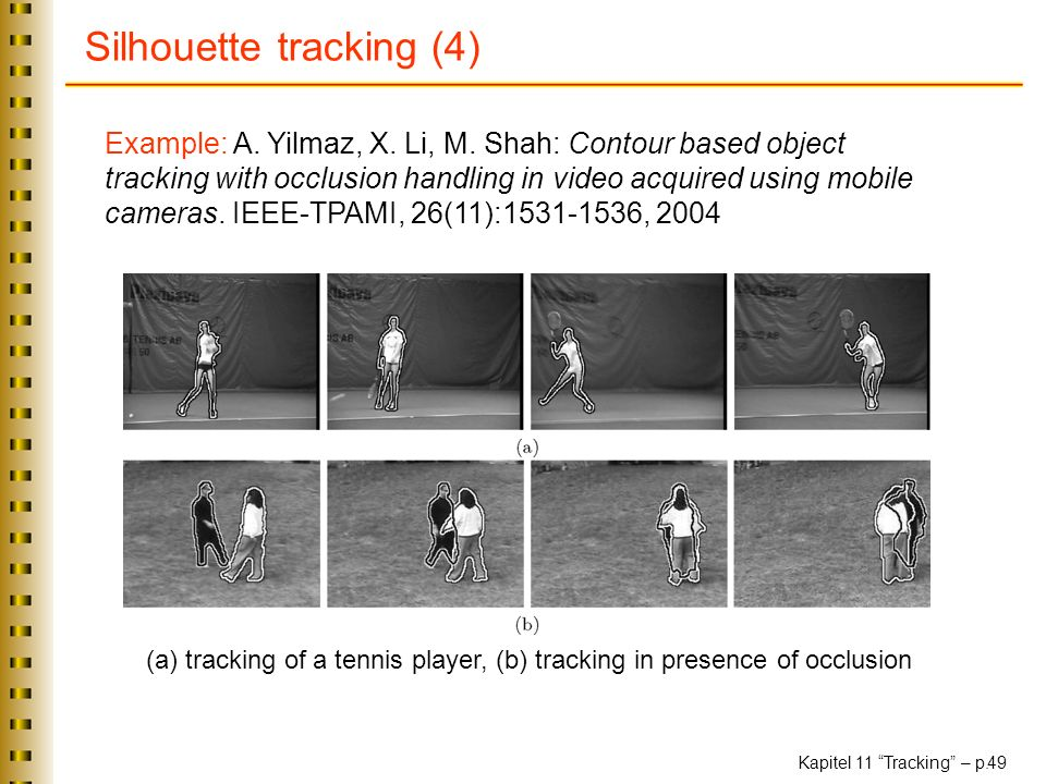 Kapitel 11 Tracking – p. 49 Silhouette tracking (4) Example: A. Yilmaz, X. Li, M. Shah: Contour based object tracking with occlusion handling in video
