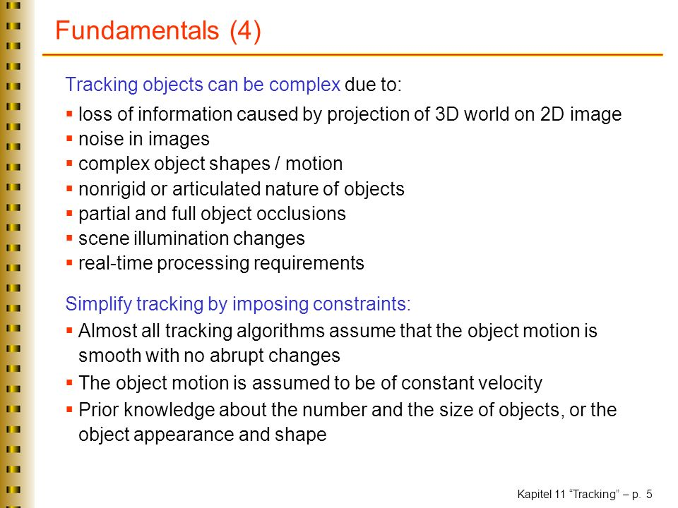 Kapitel 11 Tracking – p. 5 Fundamentals (4) Tracking objects can be complex due to: loss of information caused by projection of 3D world on 2D image n