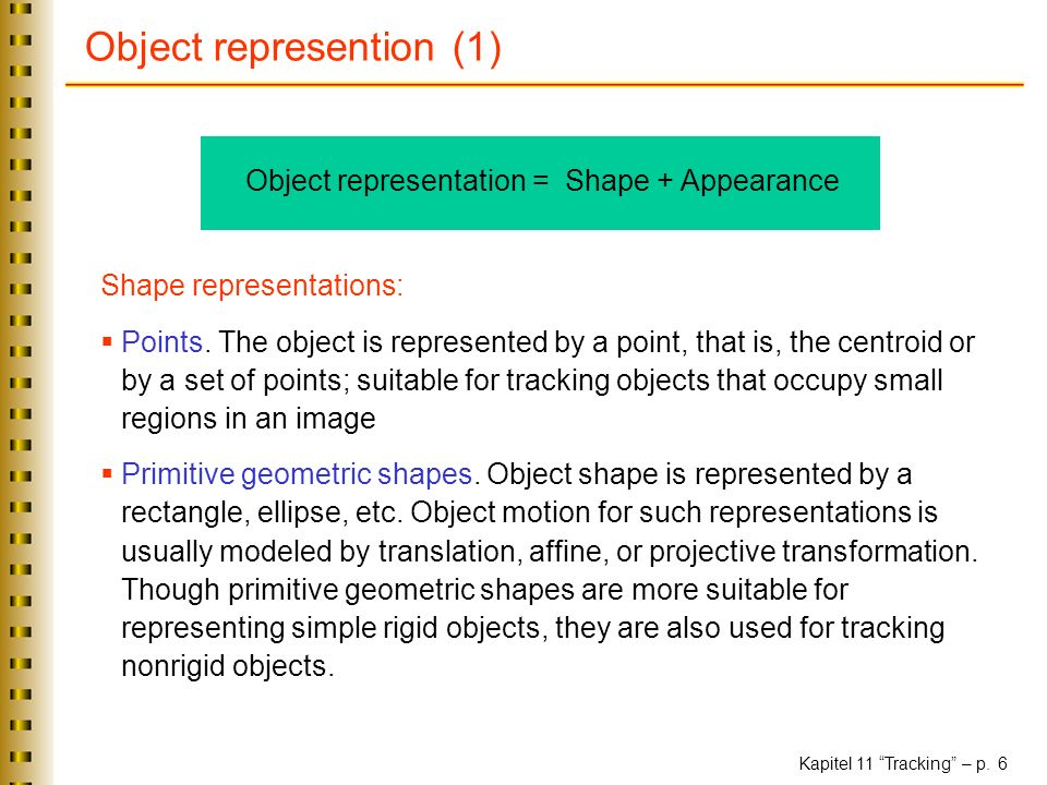 Kapitel 11 Tracking – p. 6 Object represention (1) Object representation = Shape + Appearance Shape representations: Points. The object is represented