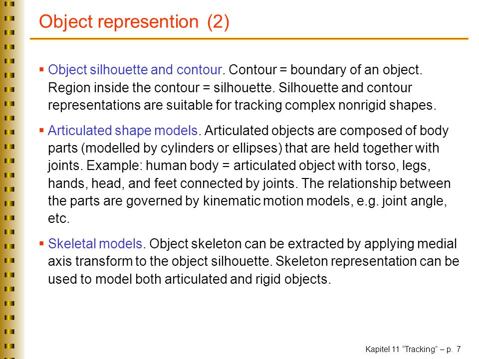 Kapitel 11 Tracking – p. 7 Object represention (2) Object silhouette and contour. Contour = boundary of an object. Region inside the contour = silhoue