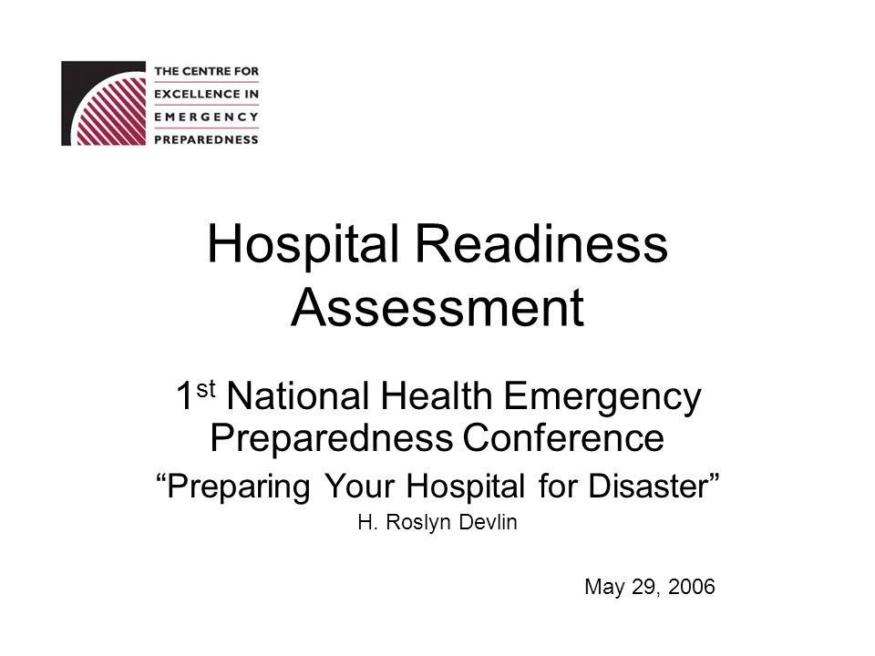 Hospital Readiness Assessment 1 st National Health Emergency Preparedness Conference Preparing Your Hospital for Disaster H. Roslyn Devlin May 29, 200