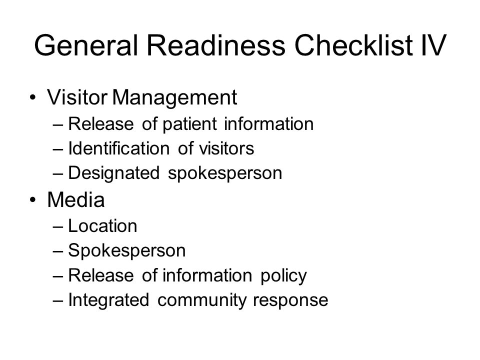 General Readiness Checklist IV Visitor Management –Release of patient information –Identification of visitors –Designated spokesperson Media –Location
