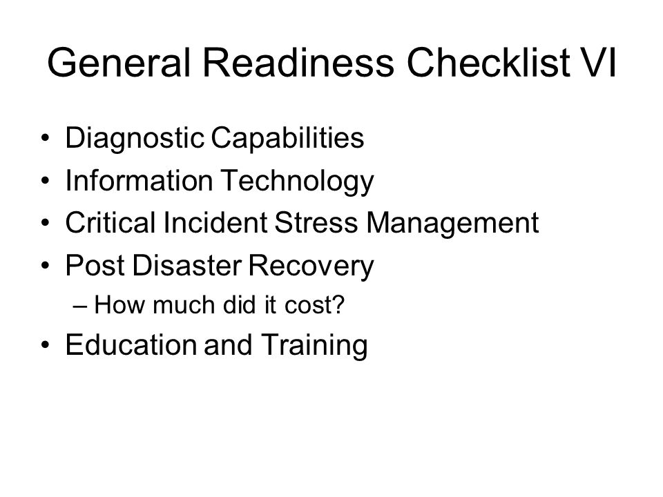 General Readiness Checklist VI Diagnostic Capabilities Information Technology Critical Incident Stress Management Post Disaster Recovery –How much did