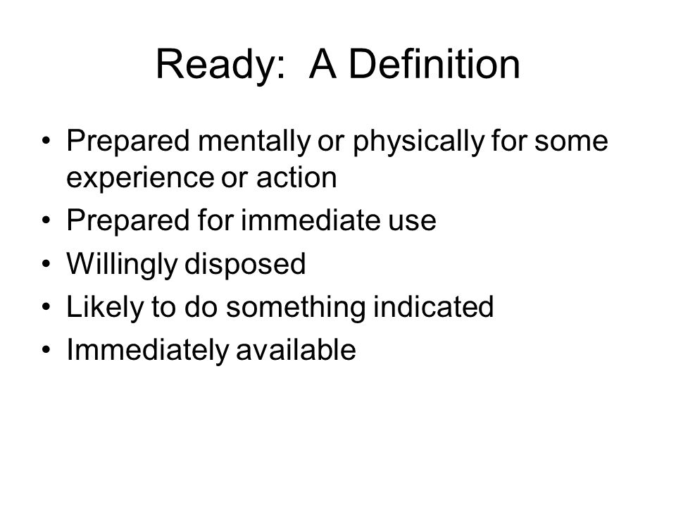 Ready: A Definition Prepared mentally or physically for some experience or action Prepared for immediate use Willingly disposed Likely to do something