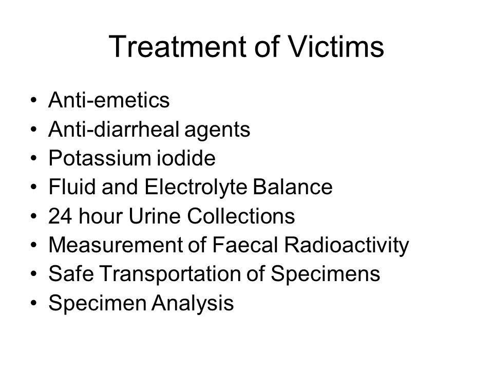 Treatment of Victims Anti-emetics Anti-diarrheal agents Potassium iodide Fluid and Electrolyte Balance 24 hour Urine Collections Measurement of Faecal
