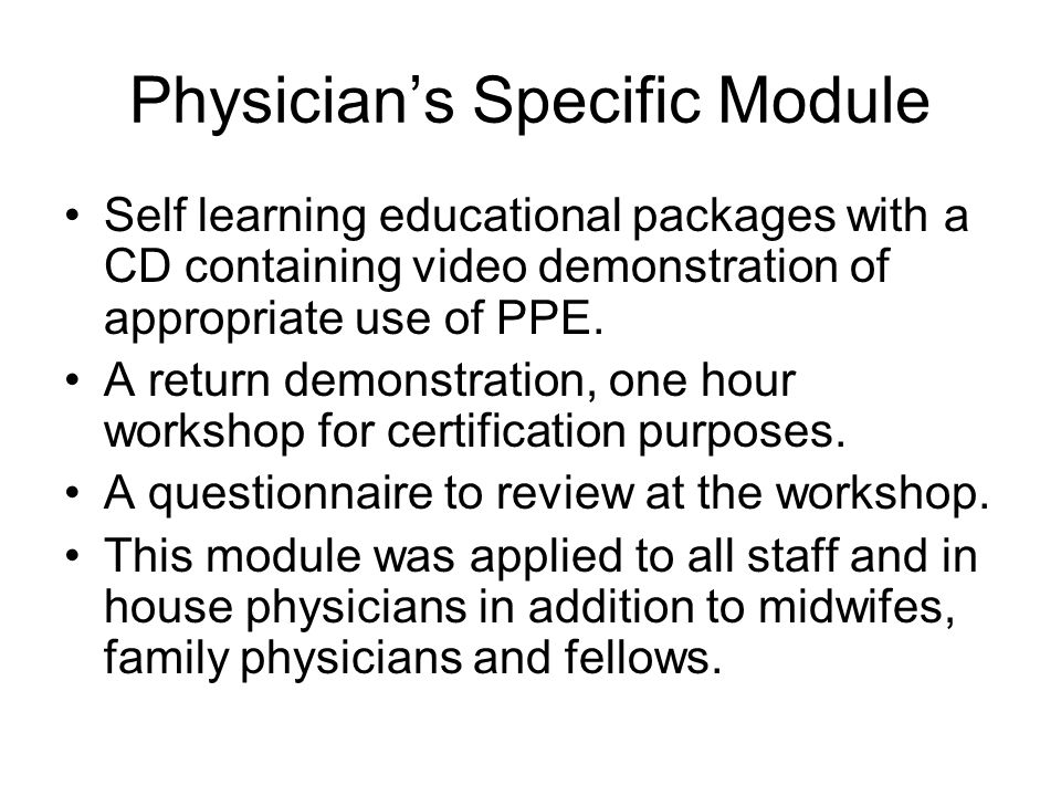 Physicians Specific Module Self learning educational packages with a CD containing video demonstration of appropriate use of PPE. A return demonstrati