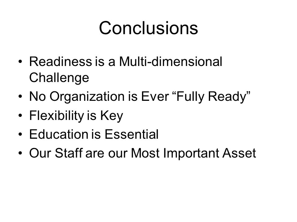 Conclusions Readiness is a Multi-dimensional Challenge No Organization is Ever Fully Ready Flexibility is Key Education is Essential Our Staff are our