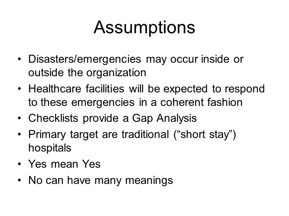 Assumptions Disasters/emergencies may occur inside or outside the organization Healthcare facilities will be expected to respond to these emergencies