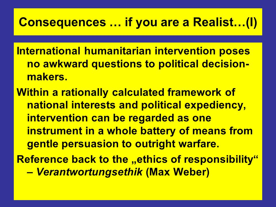 Consequences … if you are a Realist…(I) International humanitarian intervention poses no awkward questions to political decision- makers.