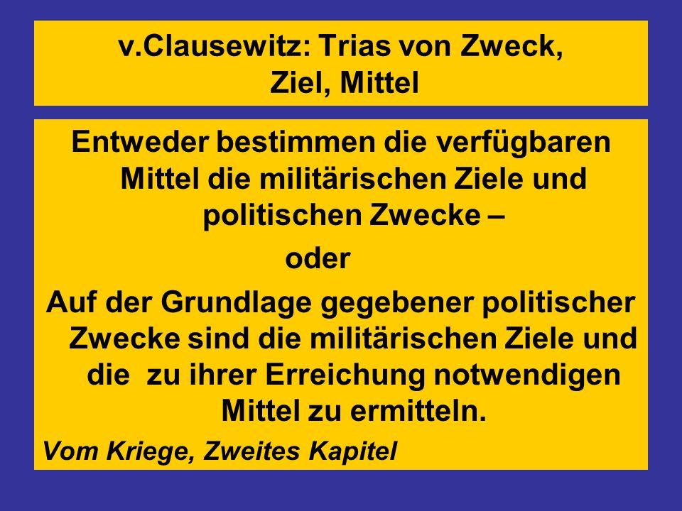 v.Clausewitz: Trias von Zweck, Ziel, Mittel Entweder bestimmen die verfügbaren Mittel die militärischen Ziele und politischen Zwecke – oder Auf der Grundlage gegebener politischer Zwecke sind die militärischen Ziele und die zu ihrer Erreichung notwendigen Mittel zu ermitteln.