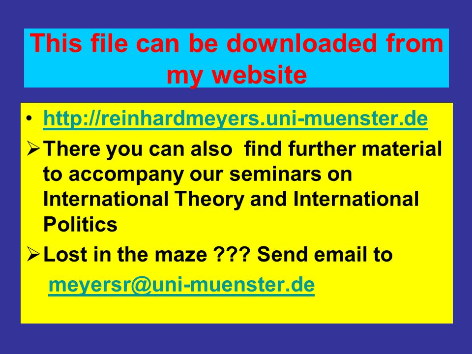 This file can be downloaded from my website http://reinhardmeyers.uni-muenster.de There you can also find further material to accompany our seminars on International Theory and International Politics Lost in the maze .