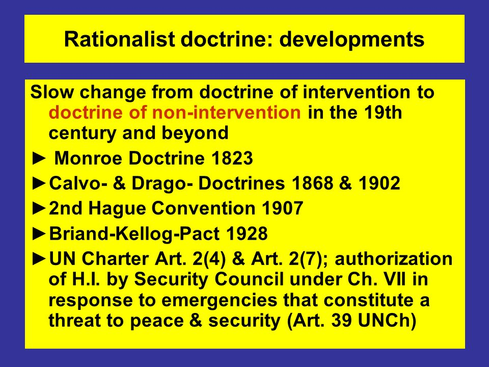 Rationalist doctrine: developments Slow change from doctrine of intervention to doctrine of non-intervention in the 19th century and beyond Monroe Doctrine 1823 Calvo- & Drago- Doctrines 1868 & 1902 2nd Hague Convention 1907 Briand-Kellog-Pact 1928 UN Charter Art.