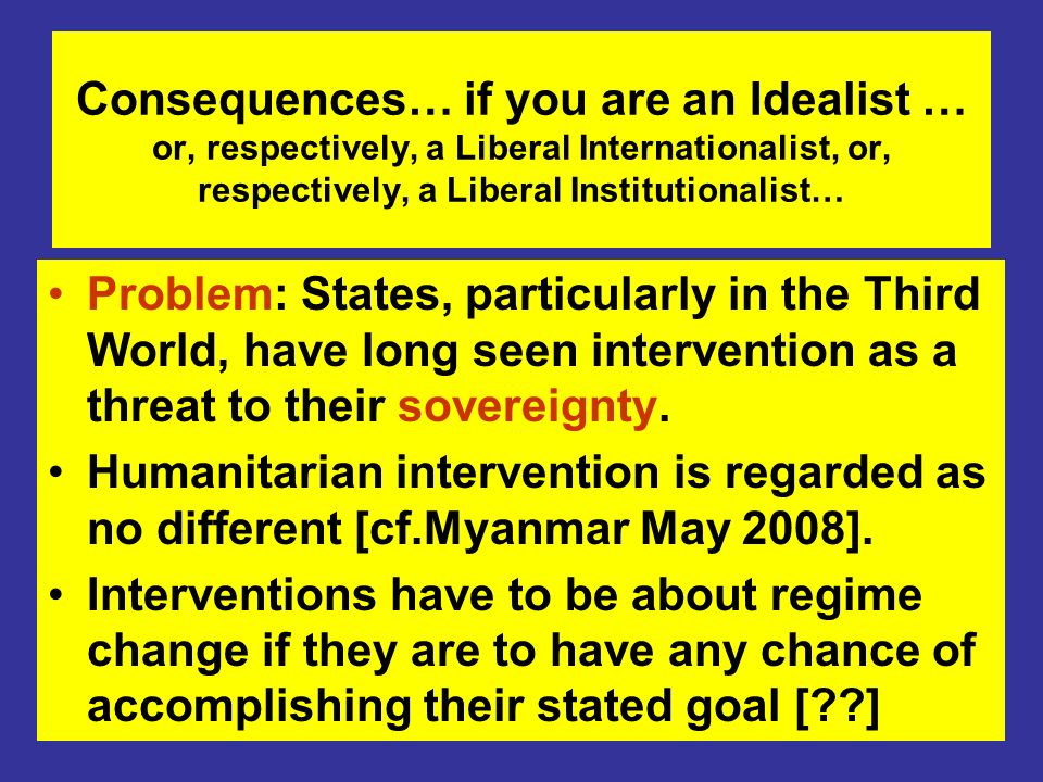 Consequences… if you are an Idealist … or, respectively, a Liberal Internationalist, or, respectively, a Liberal Institutionalist… Problem: States, particularly in the Third World, have long seen intervention as a threat to their sovereignty.