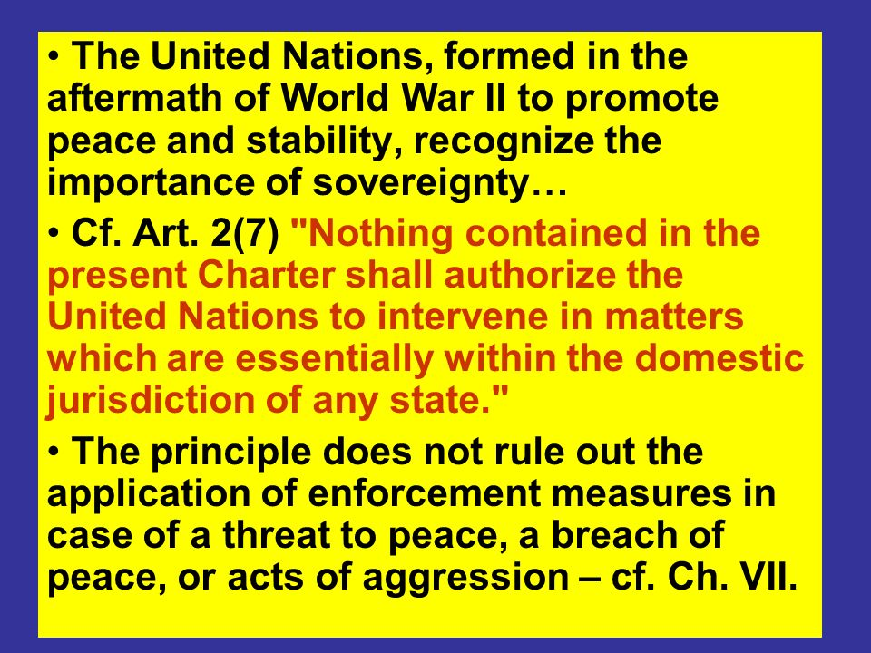 The United Nations, formed in the aftermath of World War II to promote peace and stability, recognize the importance of sovereignty… Cf. Art. 2(7)
