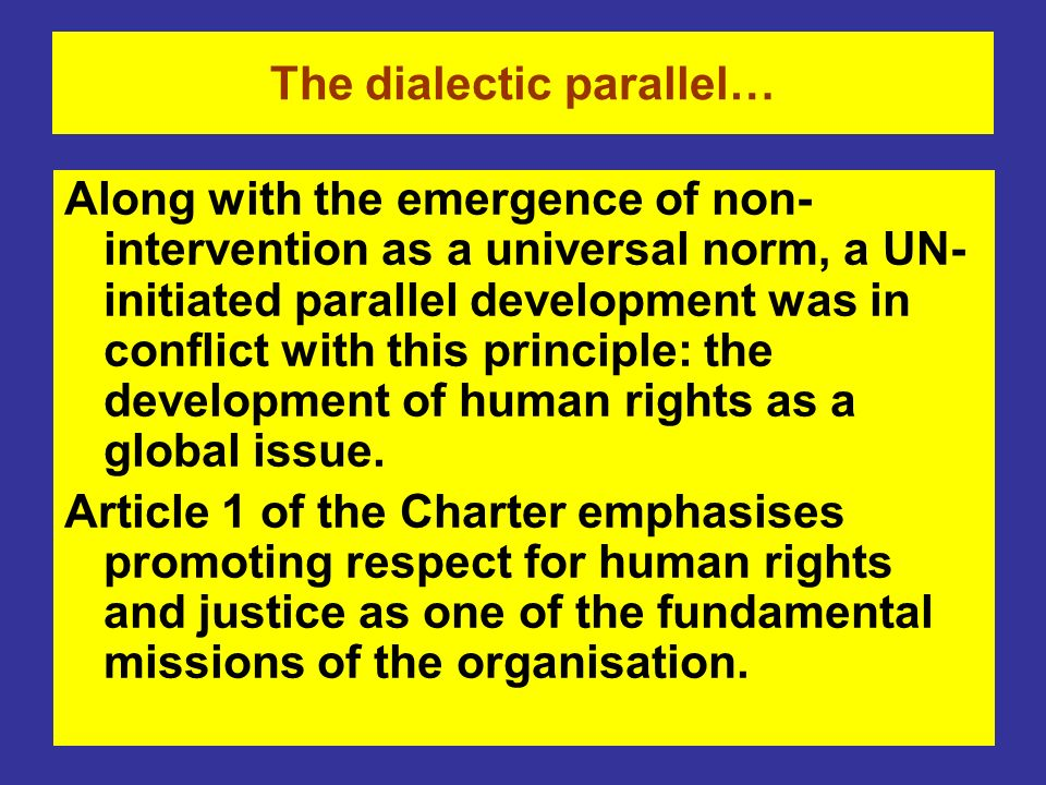 The dialectic parallel… Along with the emergence of non- intervention as a universal norm, a UN- initiated parallel development was in conflict with t