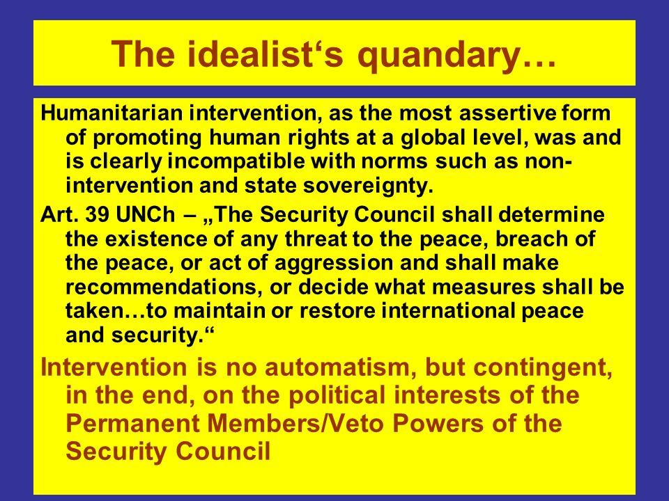 The idealists quandary… Humanitarian intervention, as the most assertive form of promoting human rights at a global level, was and is clearly incompatible with norms such as non- intervention and state sovereignty.