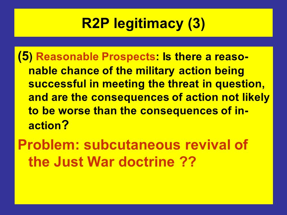 R2P legitimacy (3) (5 ) Reasonable Prospects: Is there a reaso- nable chance of the military action being successful in meeting the threat in question