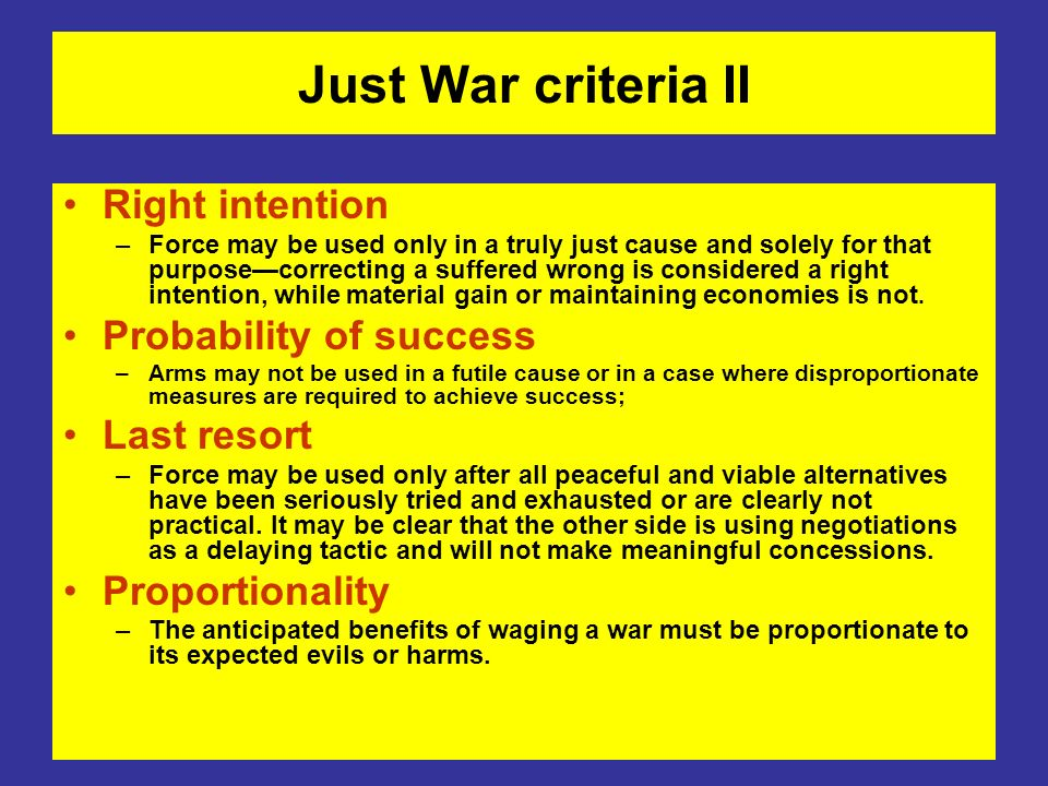 Just War criteria II Right intention –Force may be used only in a truly just cause and solely for that purposecorrecting a suffered wrong is considere