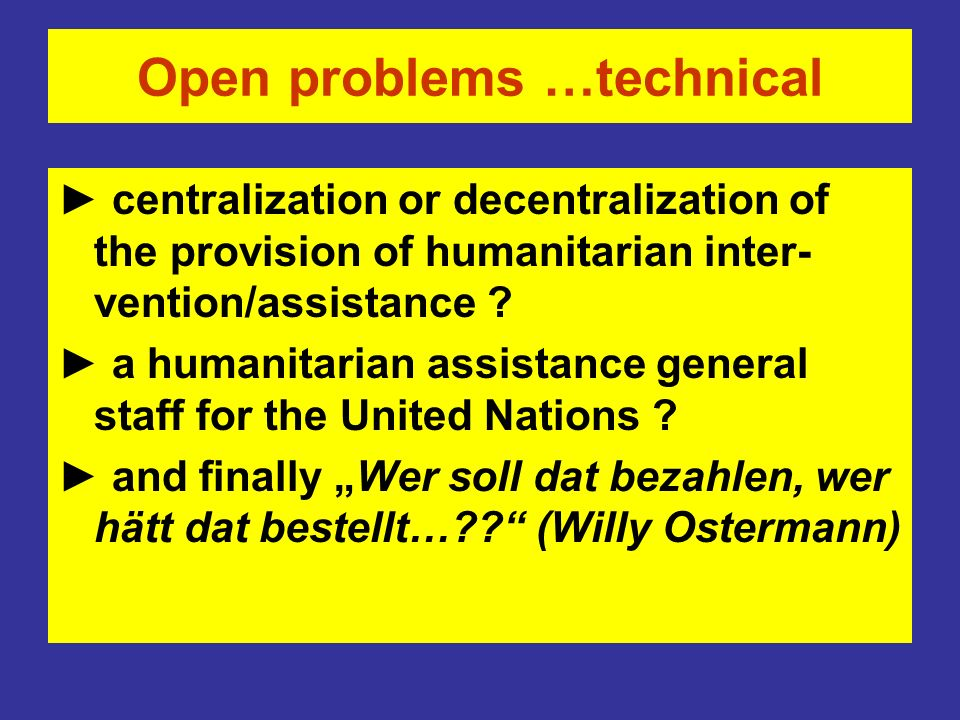 Open problems …technical centralization or decentralization of the provision of humanitarian inter- vention/assistance ? a humanitarian assistance gen