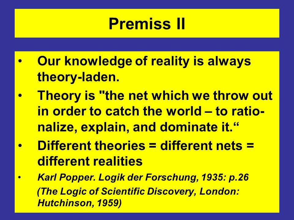 Premiss II Our knowledge of reality is always theory-laden. Theory is