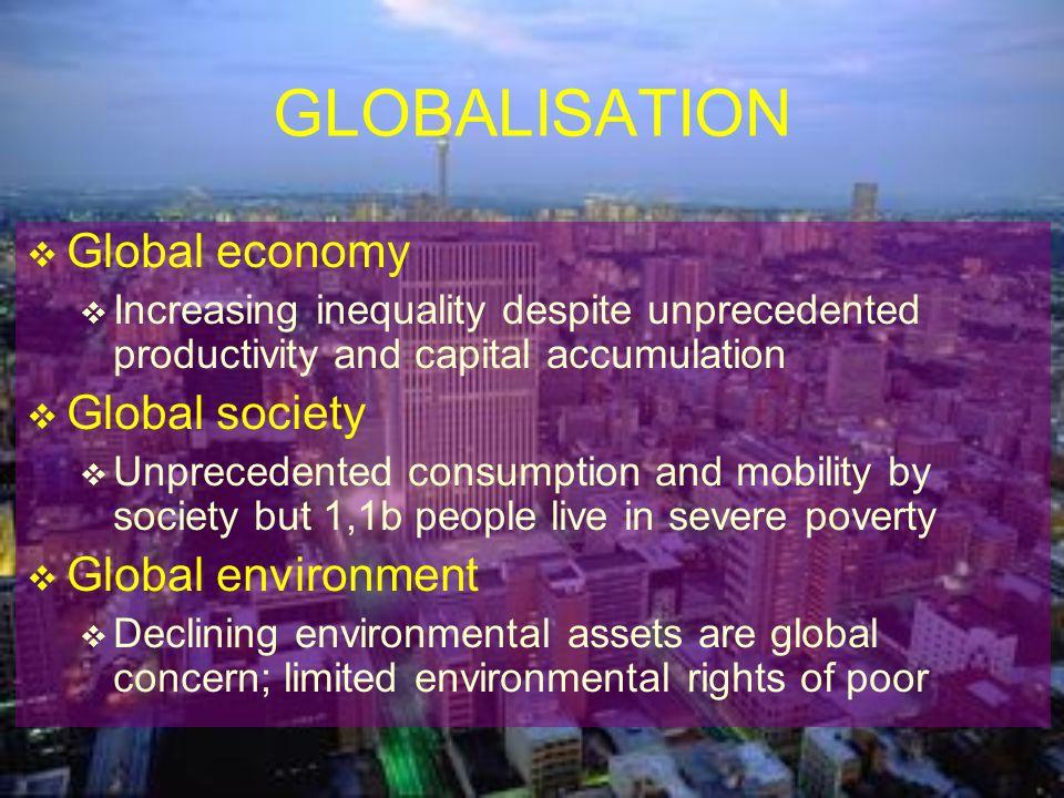 GLOBALISATION Global economy Increasing inequality despite unprecedented productivity and capital accumulation Global society Unprecedented consumptio