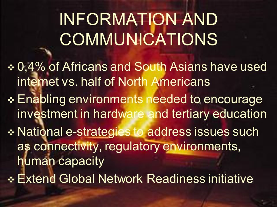 INFORMATION AND COMMUNICATIONS 0,4% of Africans and South Asians have used internet vs. half of North Americans Enabling environments needed to encour
